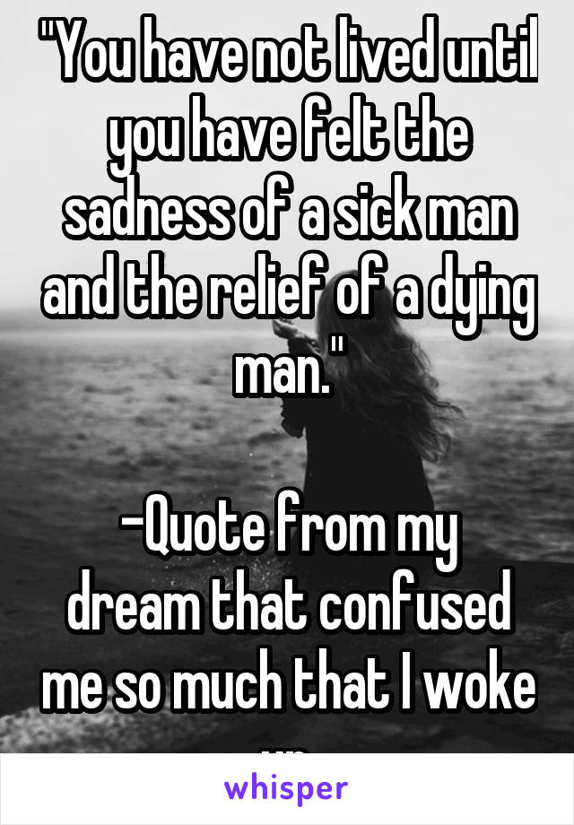 """You have not lived until you have felt the sadness of a sick man and the relief of a dying man.""  -Quote from my dream that confused me so much that I woke up."