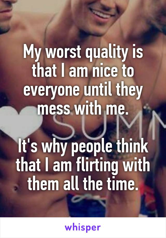 My worst quality is that I am nice to everyone until they mess with me.  It's why people think that I am flirting with them all the time.