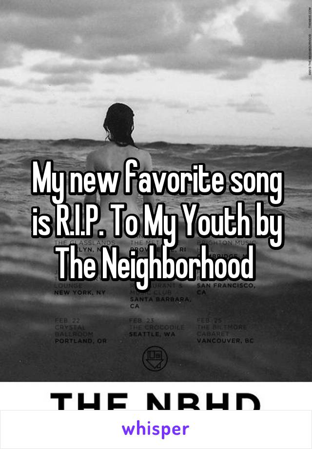 My new favorite song is R.I.P. To My Youth by The Neighborhood