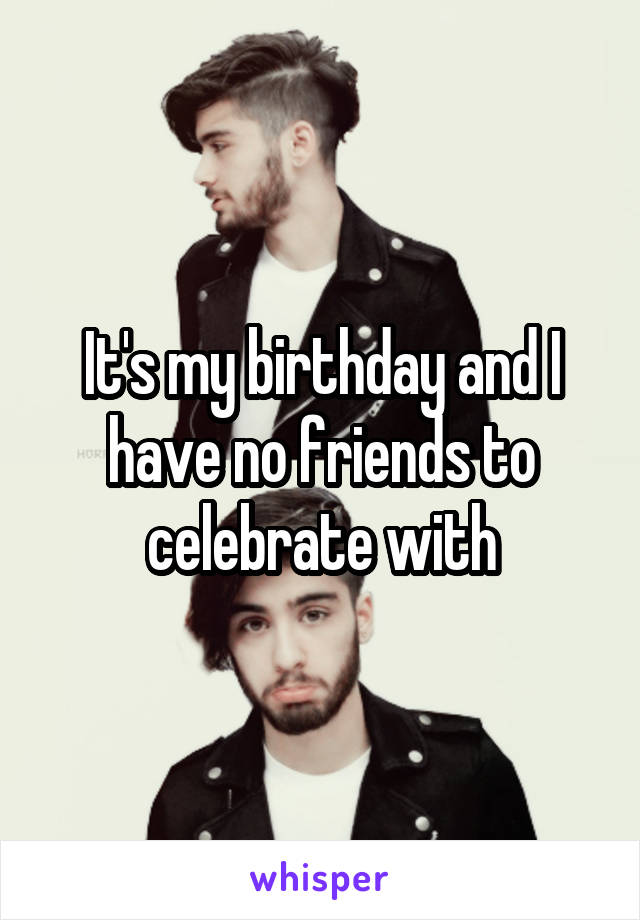 It's my birthday and I have no friends to celebrate with