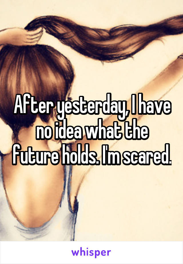 After yesterday, I have no idea what the future holds. I'm scared.