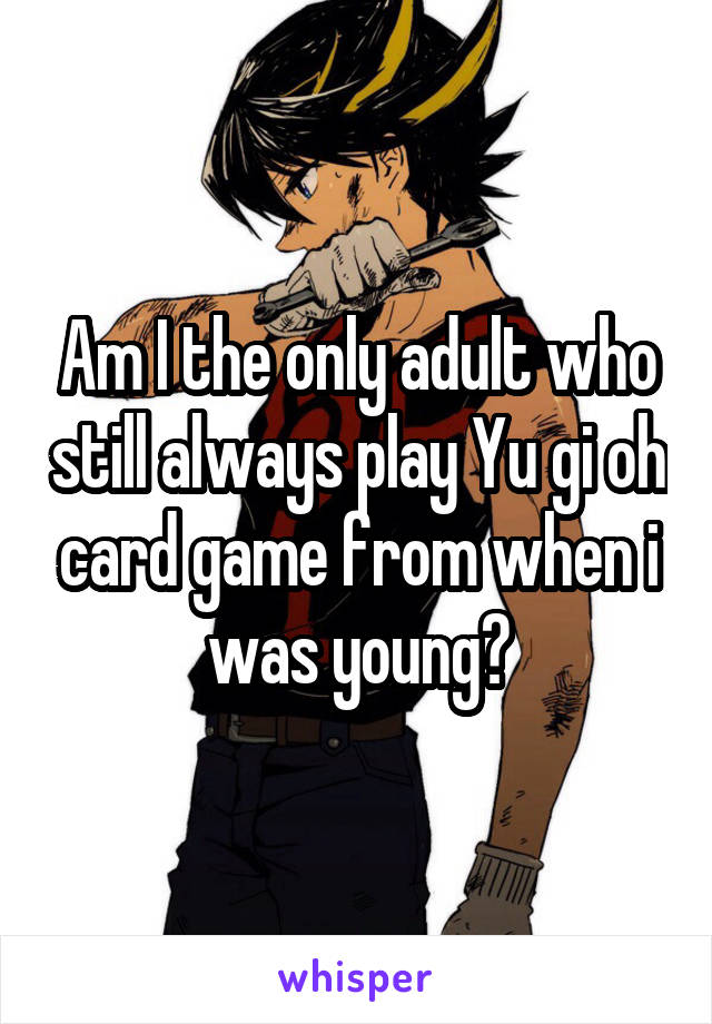 Am I the only adult who still always play Yu gi oh card game from when i was young?