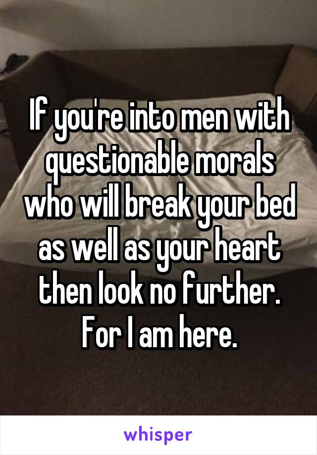 If you're into men with questionable morals who will break your bed as well as your heart then look no further. For I am here.