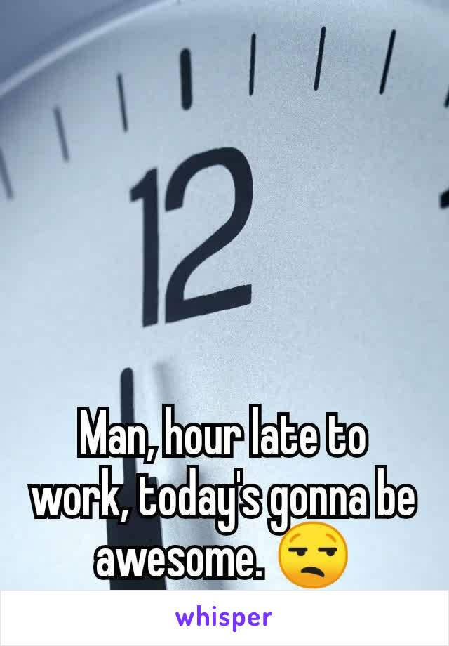 Man, hour late to work, today's gonna be awesome. 😒