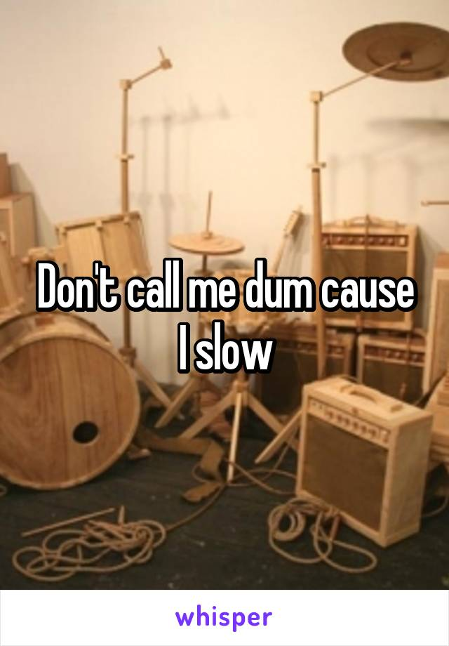 Don't call me dum cause I slow