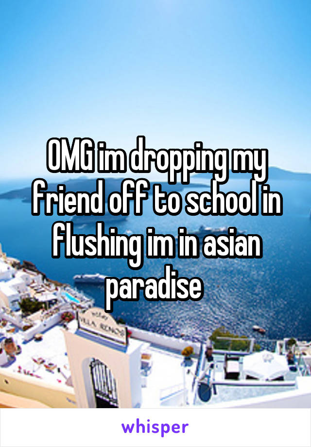 OMG im dropping my friend off to school in flushing im in asian paradise