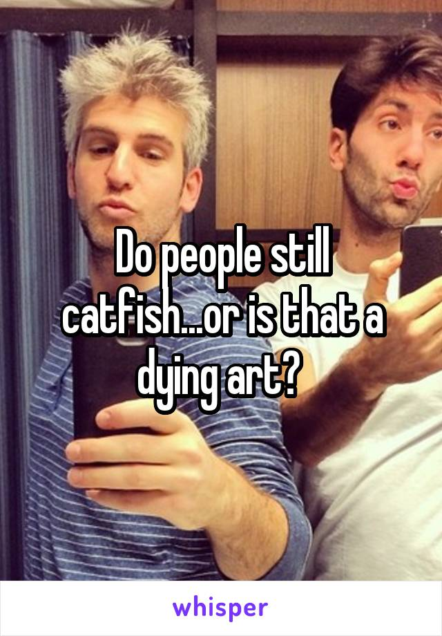 Do people still catfish...or is that a dying art?