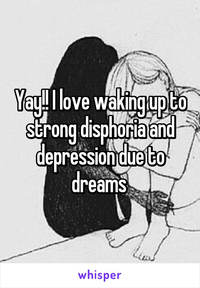 Yay!! I love waking up to strong disphoria and depression due to dreams
