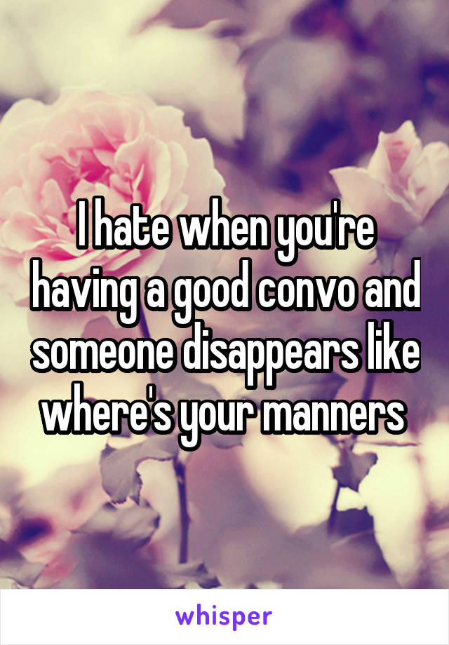 I hate when you're having a good convo and someone disappears like where's your manners