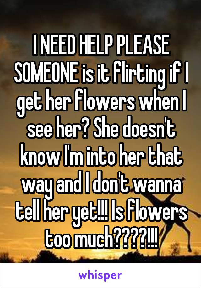 I NEED HELP PLEASE SOMEONE is it flirting if I get her flowers when I see her? She doesn't know I'm into her that way and I don't wanna tell her yet!!! Is flowers too much????!!!