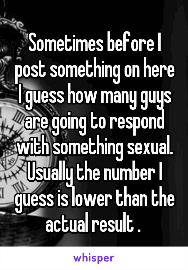 Sometimes before I post something on here I guess how many guys are going to respond with something sexual. Usually the number I guess is lower than the actual result .