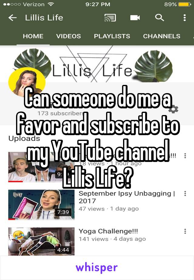 Can someone do me a favor and subscribe to my YouTube channel Lillis Life?