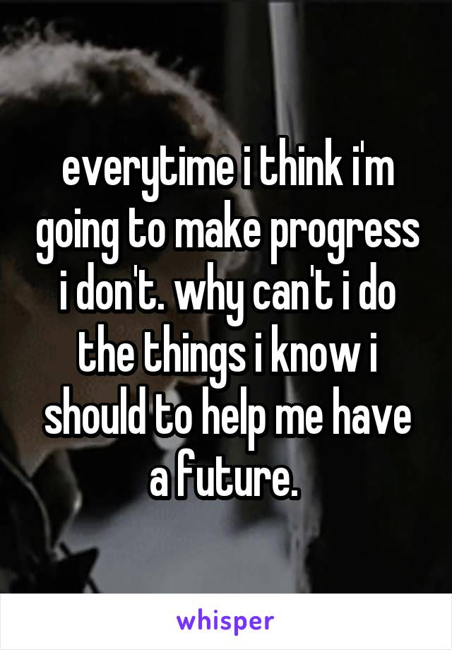 everytime i think i'm going to make progress i don't. why can't i do the things i know i should to help me have a future.