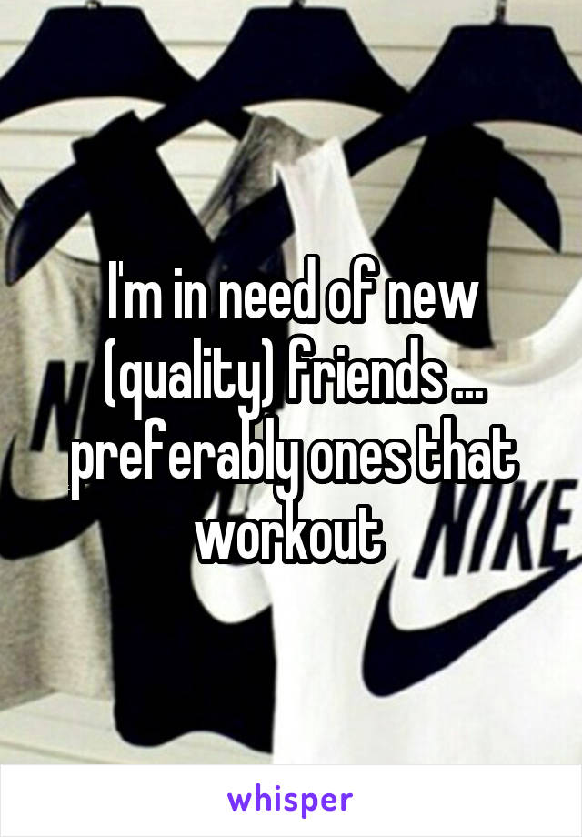 I'm in need of new (quality) friends ... preferably ones that workout