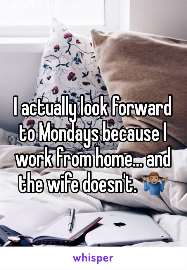 I actually look forward to Mondays because I work from home... and the wife doesn't. 🤷🏽‍♂️