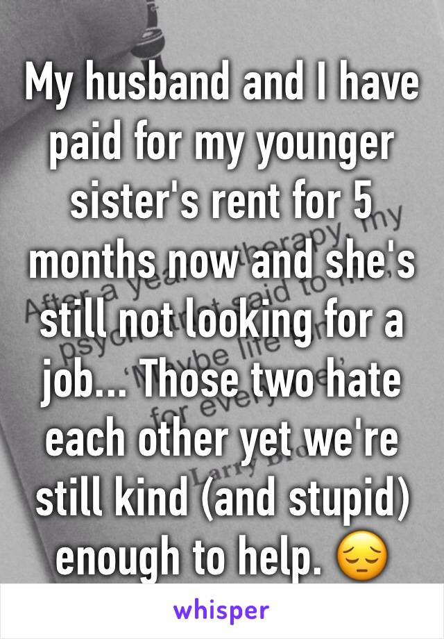 My husband and I have paid for my younger sister's rent for 5 months now and she's still not looking for a job... Those two hate each other yet we're still kind (and stupid) enough to help. 😔