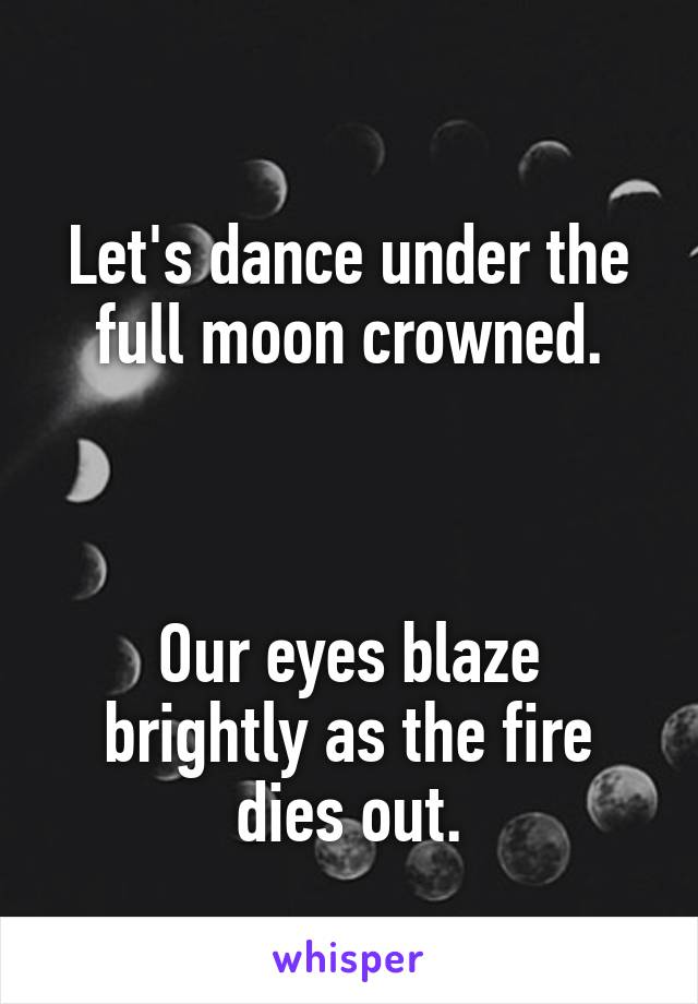 Let's dance under the full moon crowned.    Our eyes blaze brightly as the fire dies out.
