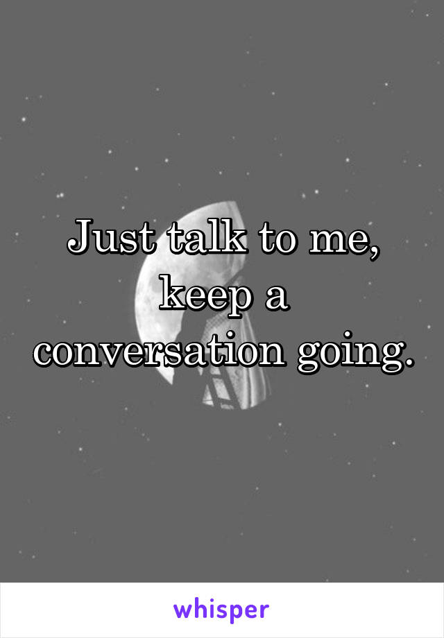 Just talk to me, keep a conversation going.
