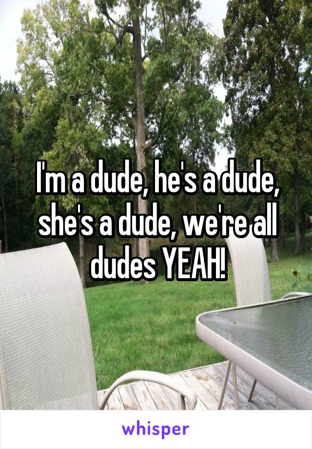 I'm a dude, he's a dude, she's a dude, we're all dudes YEAH!