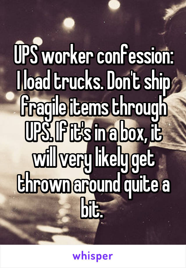 UPS worker confession: I load trucks. Don't ship fragile items through UPS. If it's in a box, it will very likely get thrown around quite a bit.