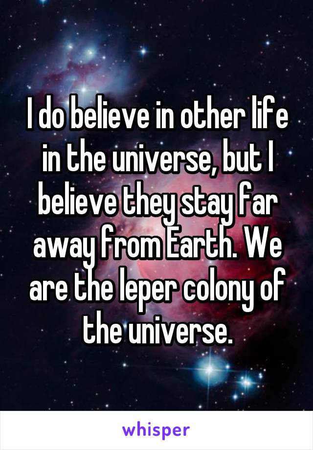 I do believe in other life in the universe, but I believe they stay far away from Earth. We are the leper colony of the universe.