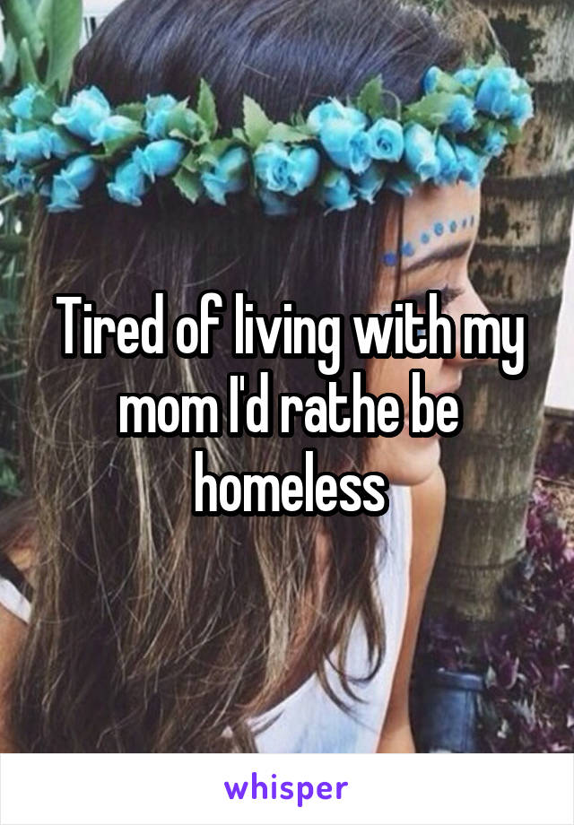 Tired of living with my mom I'd rathe be homeless