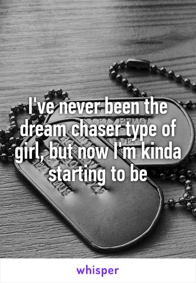 I've never been the dream chaser type of girl, but now I'm kinda starting to be