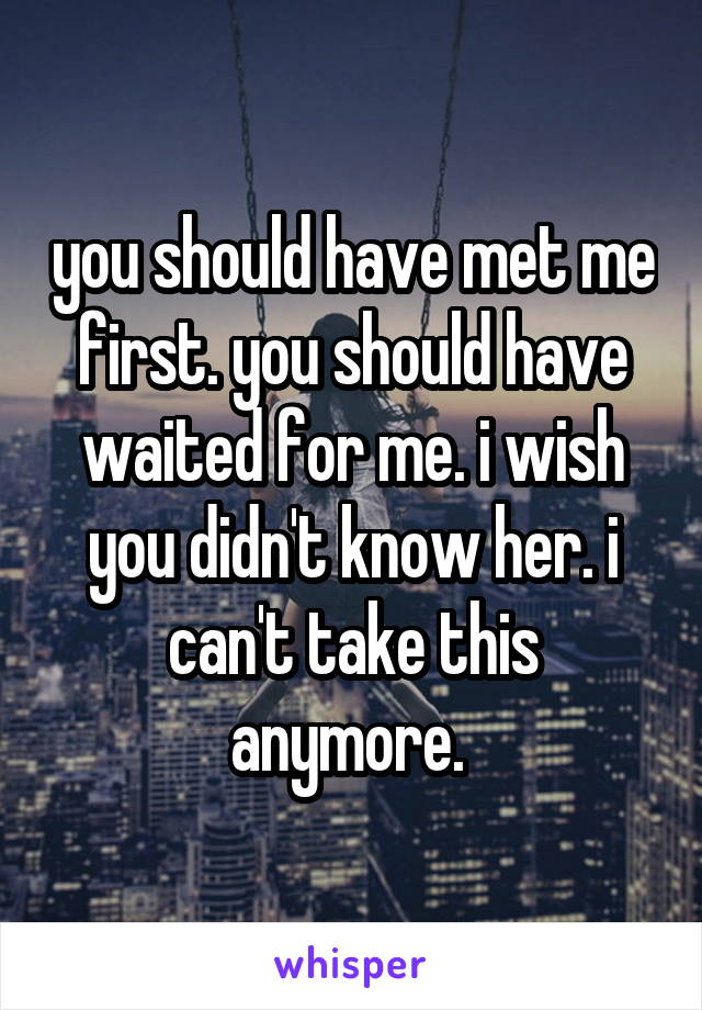 you should have met me first. you should have waited for me. i wish you didn't know her. i can't take this anymore.