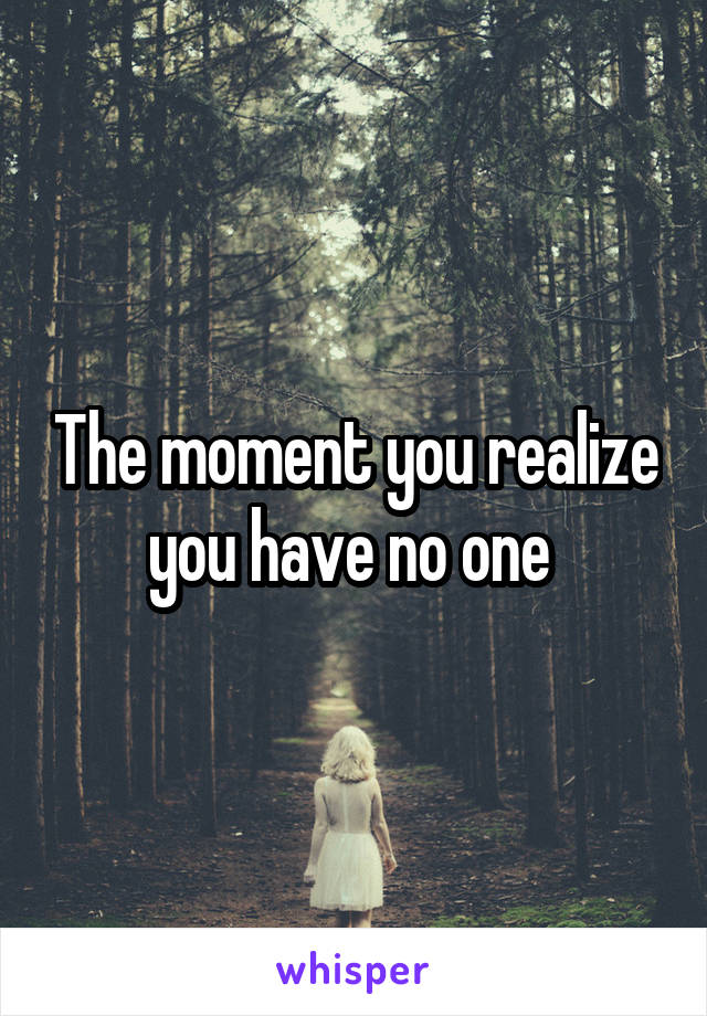 The moment you realize you have no one