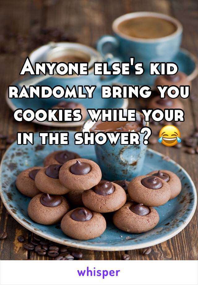 Anyone else's kid randomly bring you cookies while your in the shower? 😂
