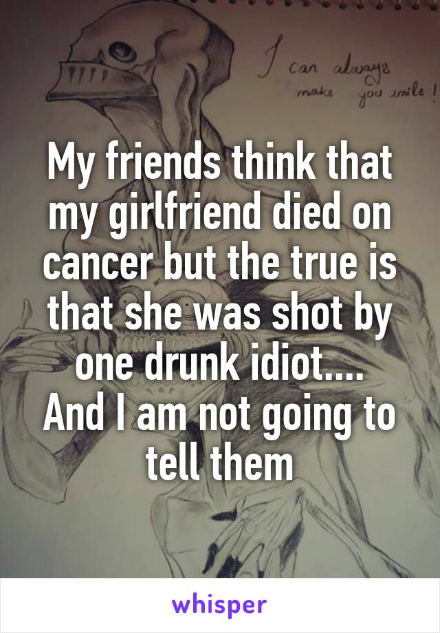 My friends think that my girlfriend died on cancer but the true is that she was shot by one drunk idiot.... And I am not going to tell them