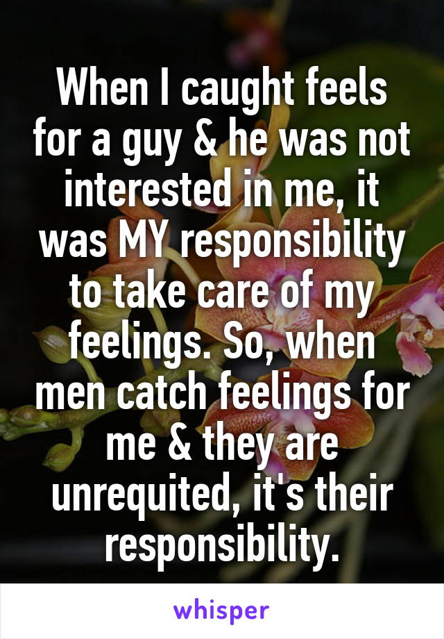When I caught feels for a guy & he was not interested in me, it was MY responsibility to take care of my feelings. So, when men catch feelings for me & they are unrequited, it's their responsibility.