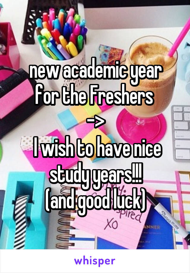 new academic year for the Freshers  ->  I wish to have nice study years!!! (and good luck)