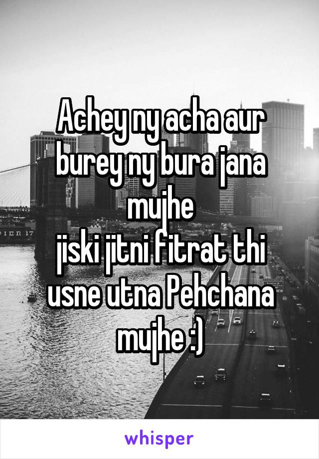 Achey ny acha aur burey ny bura jana mujhe jiski jitni fitrat thi usne utna Pehchana mujhe :)
