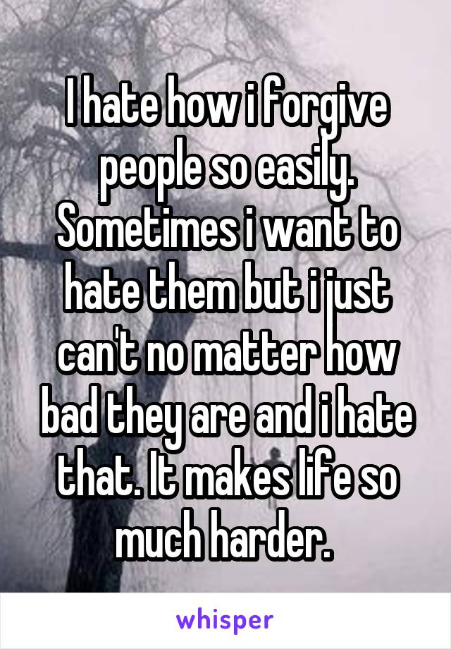 I hate how i forgive people so easily. Sometimes i want to hate them but i just can't no matter how bad they are and i hate that. It makes life so much harder.