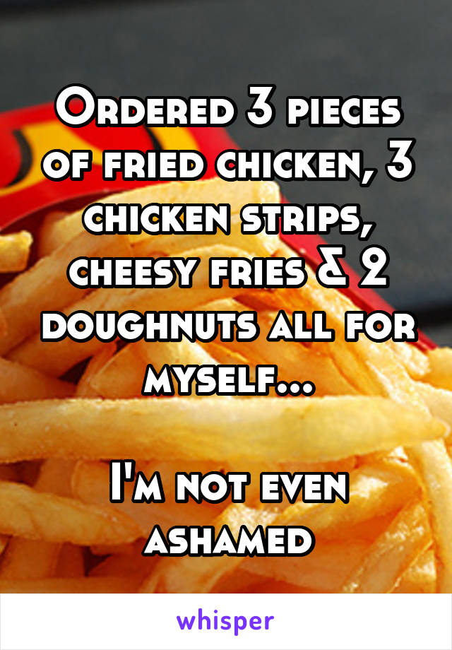 Ordered 3 pieces of fried chicken, 3 chicken strips, cheesy fries & 2 doughnuts all for myself...  I'm not even ashamed