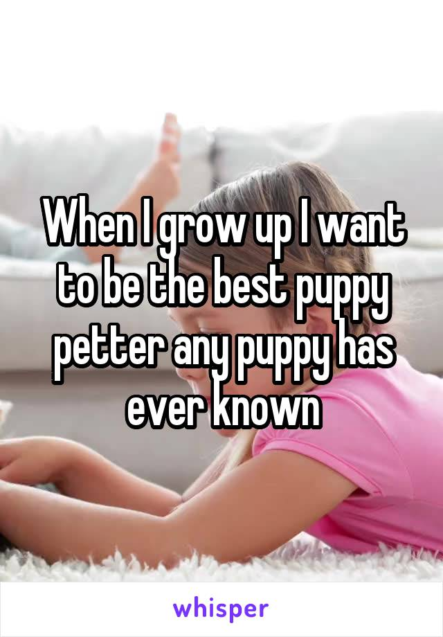When I grow up I want to be the best puppy petter any puppy has ever known