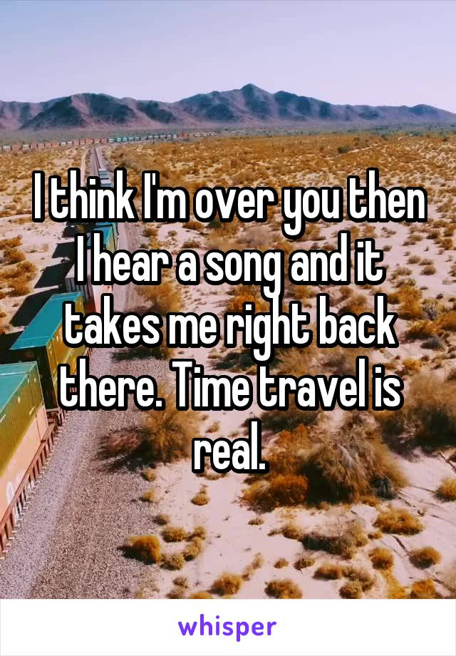 I think I'm over you then I hear a song and it takes me right back there. Time travel is real.