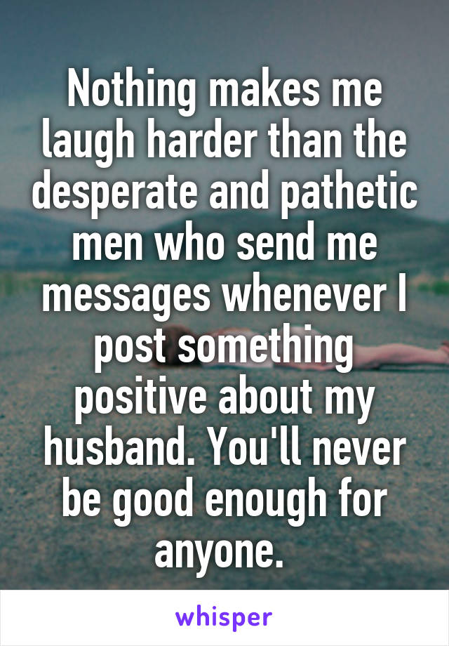 Nothing makes me laugh harder than the desperate and pathetic men who send me messages whenever I post something positive about my husband. You'll never be good enough for anyone.