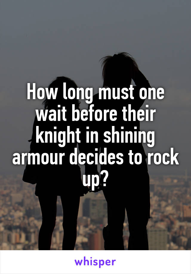 How long must one wait before their knight in shining armour decides to rock up?