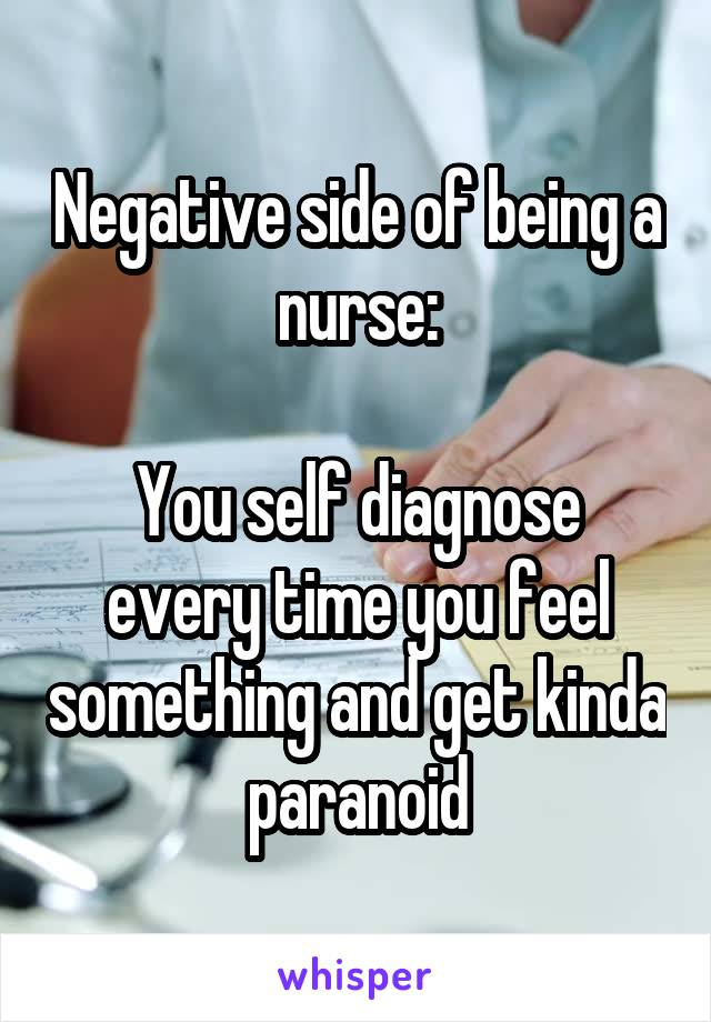 Negative side of being a nurse:  You self diagnose every time you feel something and get kinda paranoid