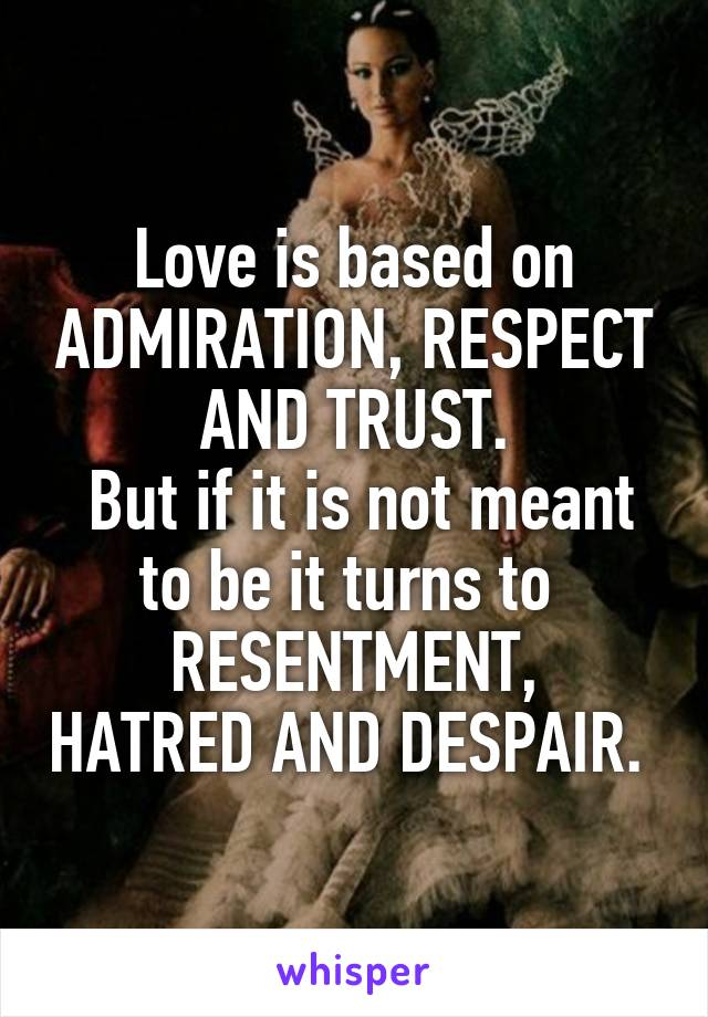 Love is based on ADMIRATION, RESPECT AND TRUST.  But if it is not meant to be it turns to  RESENTMENT, HATRED AND DESPAIR.