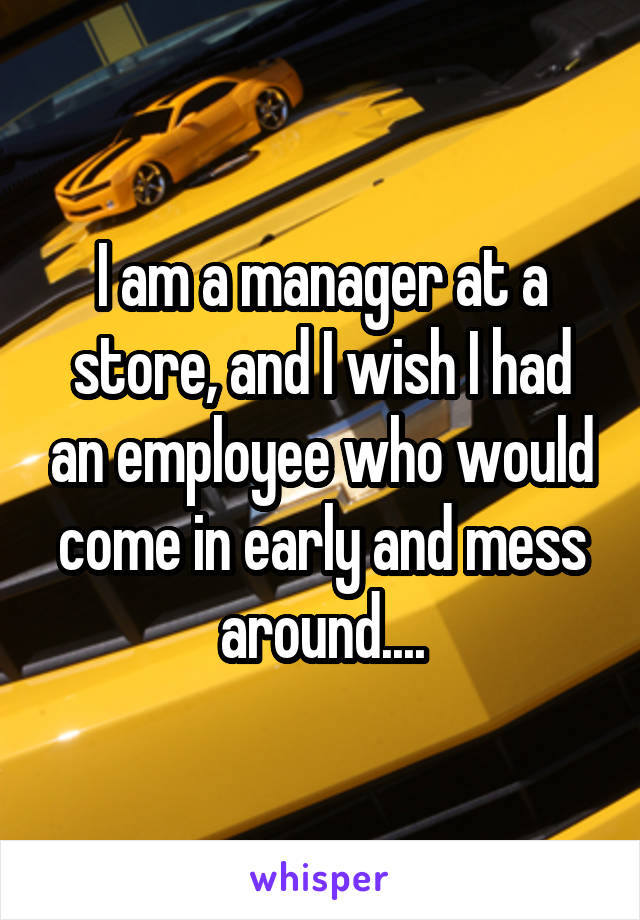 I am a manager at a store, and I wish I had an employee who would come in early and mess around....