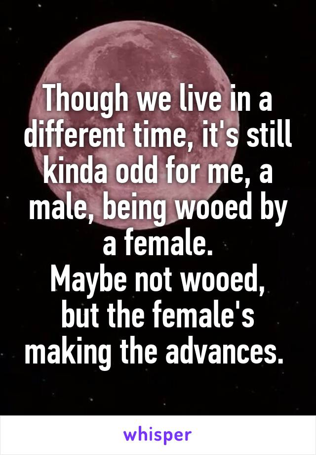 Though we live in a different time, it's still kinda odd for me, a male, being wooed by a female. Maybe not wooed, but the female's making the advances.