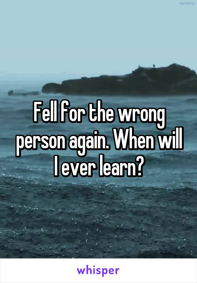 Fell for the wrong person again. When will I ever learn?