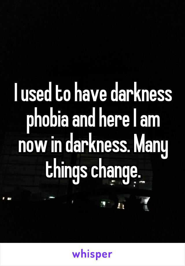 I used to have darkness phobia and here I am now in darkness. Many things change.