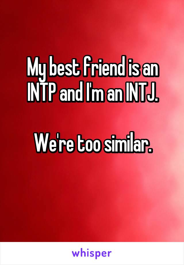 My best friend is an INTP and I'm an INTJ.  We're too similar.