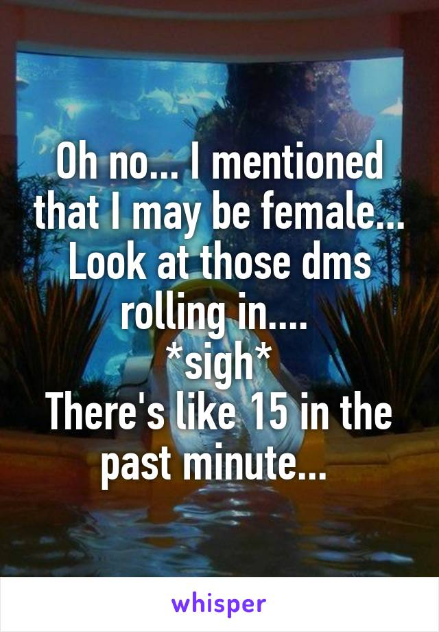 Oh no... I mentioned that I may be female... Look at those dms rolling in....  *sigh* There's like 15 in the past minute...