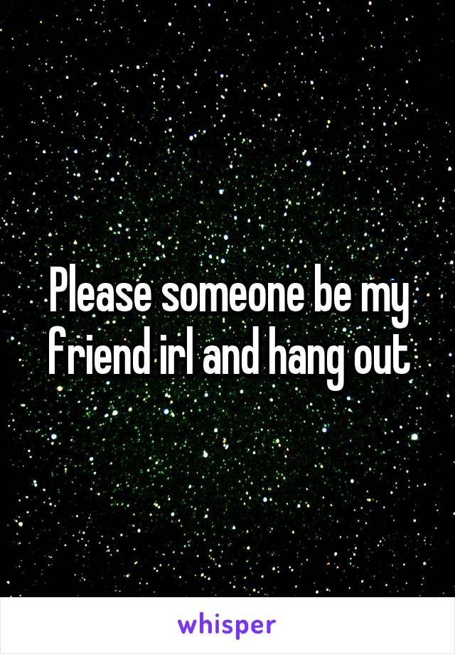Please someone be my friend irl and hang out