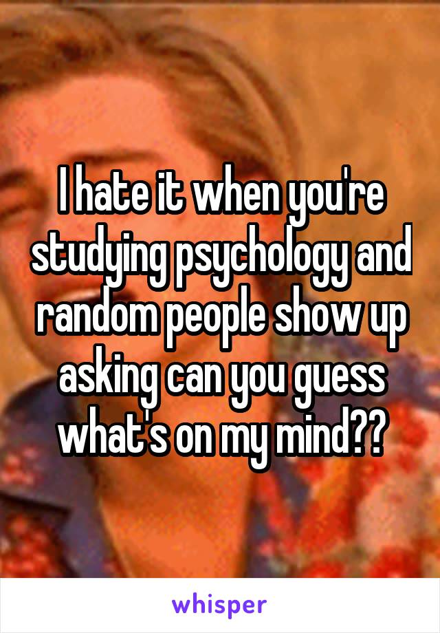 I hate it when you're studying psychology and random people show up asking can you guess what's on my mind??